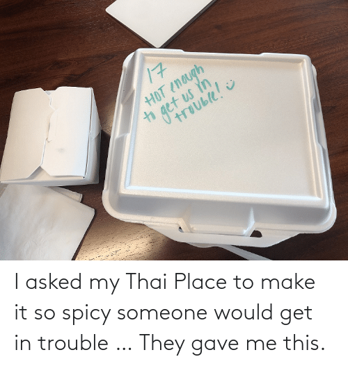 Spicy, Thai, and Make: I asked my Thai Place to make it so spicy someone would get in trouble … They gave me this.