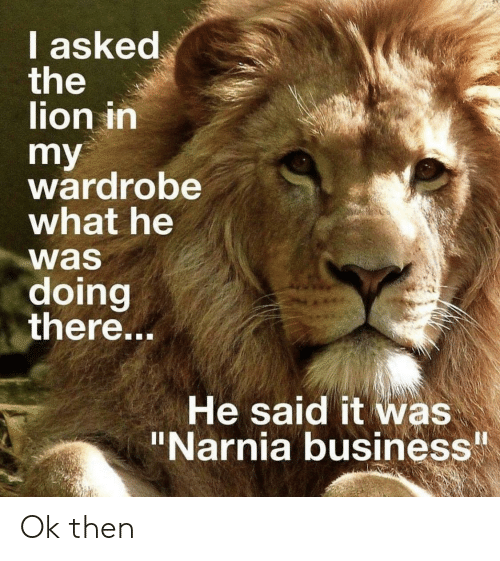 "Business, Lion, and Narnia: I asked  the  lion in  my  wardrobe  what he  was  doing  there...  He said it was  ""Narnia business Ok then"