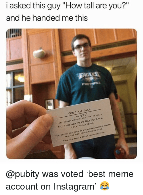 """Head, Instagram, and Meme: i asked this guy """"How tall are you?""""  and he handed me this  YES I AM TALL  I AM 6' 10  No. I DO NOT PLAY BASKETDALL  I PLAY VOLLEYDALL  EEING THE TOPS OF EVERYONES HEAD ID WEIno  YES, THE WEATHER I NICE UP HERE  THIS HAS BEEN A GREAT CONVERSATION @pubity was voted 'best meme account on Instagram' 😂"""