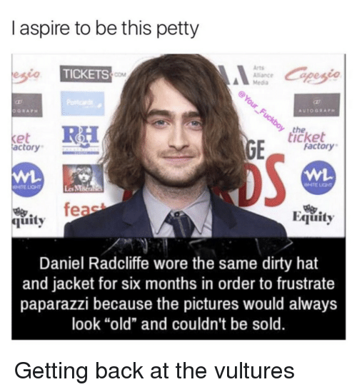 """Daniel Radcliffe, Petty, and Dirty: I aspire to be this petty  Arts  Alance  Media  TICKETS  COM  the  icket  et  actory  factory  WHTE LIGHT  Les MMa  feae  Equity  烏.  quity  Daniel Radcliffe wore the same dirty hat  and jacket for six months in order to frustrate  paparazzi because the pictures would always  look """"old"""" and couldn't be sold. Getting back at the vultures"""