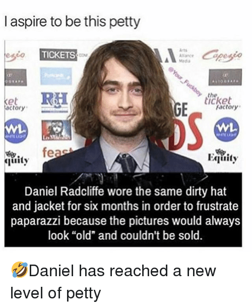 "Daniel Radcliffe, Memes, and Petty: I aspire to be this petty  esio  TICKETS  Meda  the  icket  actory  factory  oS  fe  Equity  uity  Daniel Radcliffe wore the same dirty hat  and jacket for six months in order to frustrate  paparazzi because the pictures would always  look ""old"" and couldn't be sold. 🤣Daniel has reached a new level of petty"