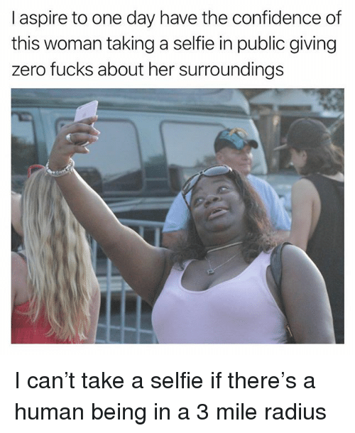 Confidence, Funny, and Selfie: I aspire to one day have the confidence of  this woman taking a selfie in public giving  zero fucks about her surroundings I can't take a selfie if there's a human being in a 3 mile radius