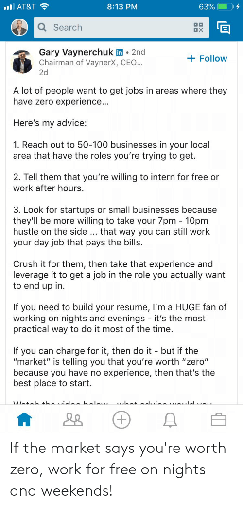 """Advice, Anaconda, and Crush: I AT&T  8:13 PM  63%  Search  Gary Vaynerchuk in 2nd  Chairman of VaynerX, CEO...  2d  Follovw  A lot of people want to get jobs in areas where they  have zero experience..  Here's my advice:  1. Reach out to 50-100 businesses in your local  area that have the roles you're trying to get.  2. Tell them that you're willing to intern for free or  work after hours  3. Look for startups or small businesses because  they'll be more willing to take your 7pm 10pmm  hustle on the side... that way you can still work  your day iob that pays the bills.  Crush it for them, then take that experience and  leverage it to get a job in the role you actually want  to end up in  If you need to build your resume, I'm a HUGE fan of  working on nights and evenings - it's the most  practical way to do it most of the time.  If you can charge for it, then do it - but if the  """"market"""" is telling you that you're worth """"zero""""  because you have no experience, then that's the  best place to start. If the market says you're worth zero, work for free on nights and weekends!"""