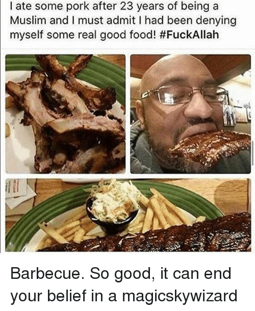 Food, Memes, and Muslim: I ate some pork after 23 years of being a  Muslim and I must admit I had been denying  myself some real good food! Barbecue. So good, it can end your belief in a magicskywizard