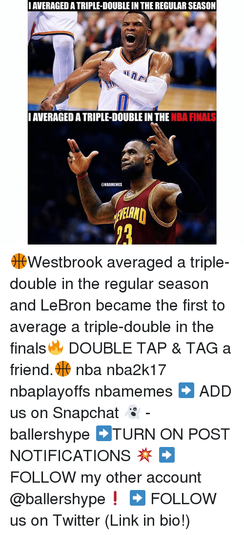 Finals, Nba, and Snapchat: I AVERAGED ATRIPLE-DOUBLE IN THE REGULAR SEASON  NAVERAGED ATRIPLE-DOUBLE IN THE  NBA FINALS  @NBAMEMES 🏀Westbrook averaged a triple-double in the regular season and LeBron became the​ first to average a triple-double in the finals🔥 DOUBLE TAP & TAG a friend.🏀 nba nba2k17 nbaplayoffs nbamemes ➡ ADD us on Snapchat 👻 - ballershype ➡TURN ON POST NOTIFICATIONS 💥 ➡ FOLLOW my other account @ballershype❗ ➡ FOLLOW us on Twitter (Link in bio!)