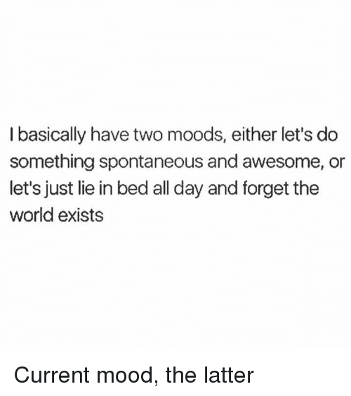 Dank, Mood, and World: I basically have two moods, either let's do  something spontaneous and awesome, or  let's just lie in bed all day and forget the  world exists Current mood, the latter
