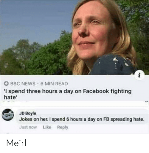 Facebook, News, and Bbc News: i  BBC NEWS 6 MIN READ  I spend three hours a day on Facebook fighting  hate  JD Boyle  Jokes on her. I spend 6 hours a day on FB spreading hate  Just now Like Reply Meirl