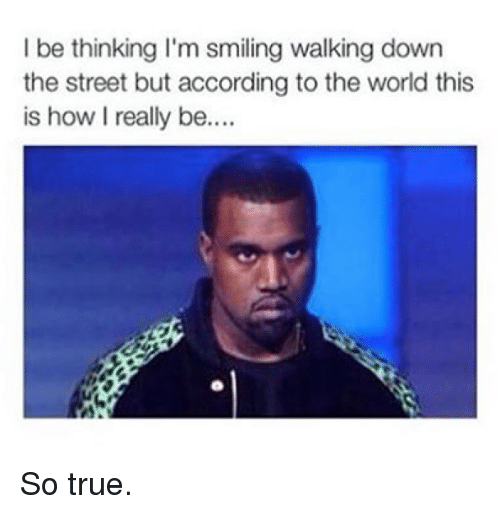 True, Kardashian, and World: I be thinking I'm smiling walking down  the street but according to the world this  is how I really be So true.