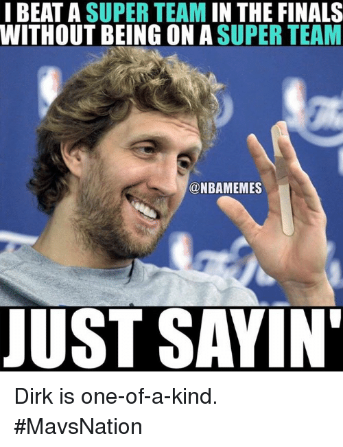 Finals, Nba, and Super: I BEAT A SUPER TEAM IN THE FINALS  WITHOUT BEING ON A SUPER TEAM  @NBAMEMES  JUST SAYIN Dirk is one-of-a-kind. #MavsNation
