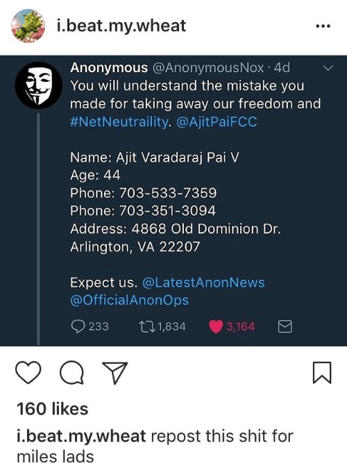 Phone, Shit, and Anonymous: i.beat.my.wheat  Anonymous @AnonymousNox 4d  You will understand the mistake you  made for taking away our freedom and  #NetNeutraility. @AjitPa.FCC  Name: Ajit Varadaraj Pai V  Age: 44  Phone: 703-533-7359  Phone: 703-351-3094  Address: 4868 Old Dominion Dr.  Arlington, VA 22207  Expect us. @LatestAnonNews  @OfficialAnonOps  233 11,834 3,164  160 likes  i.beat.my.wheat repost this shit for  miles lads