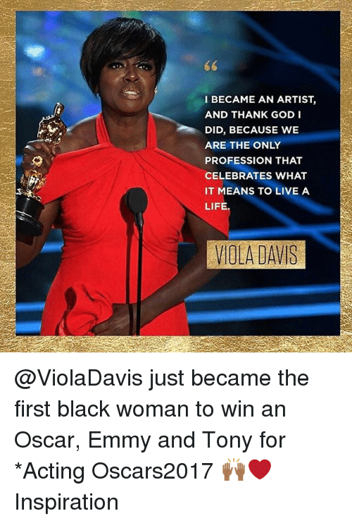 Memes, Oscars, and 🤖: I BECAME AN ARTIST  AND THANK GOD I  DID, BECAUSE WE  ARE THE ONLY  PROFESSION THAT  CELEBRATES WHAT  IT MEANS TO LIVE A  LIFE.  VIOLA DAVIS @ViolaDavis just became the first black woman to win an Oscar, Emmy and Tony for *Acting Oscars2017 🙌🏾❤️ Inspiration