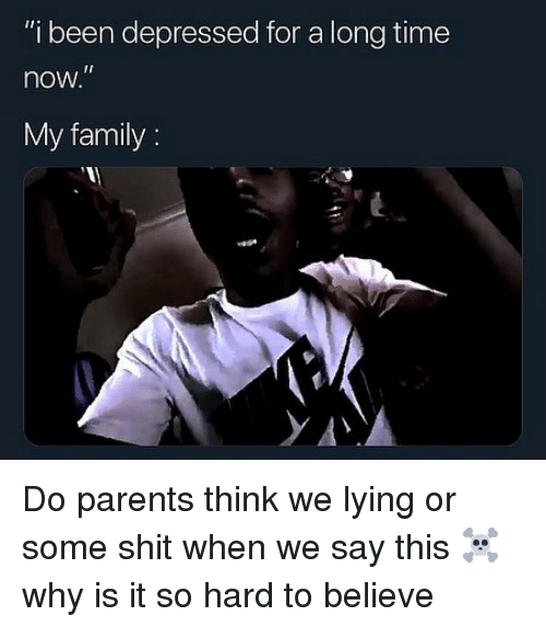 """Family, Memes, and Parents: """"i been depressed for a long time  now  My family: Do parents think we lying or some shit when we say this ☠️ why is it so hard to believe"""