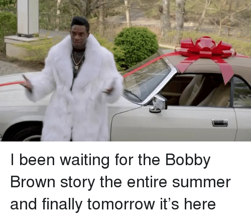 Memes, Summer, and Tomorrow: I been waiting for the Bobby Brown story the entire summer and finally tomorrow it's here