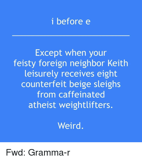 Weird, Atheist, and Forwardsfromgrandma: i before e  Except when your  feisty foreign neighbor Keith  leisurely receives eight  counterfeit beige sleighs  from caffeinated  atheist weightlifters.  Weird.