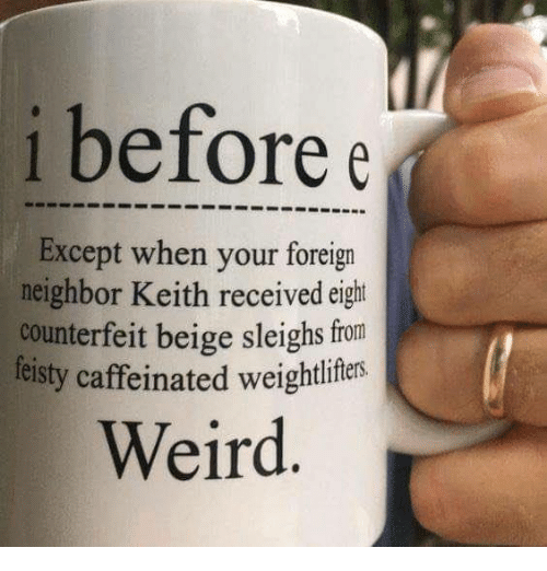 Memes, Weird, and 🤖: i before e  Except when your foreign  neighbor Keith received eight  counterfeit beige sleighs from  feisty caffeinated weightliftes  Weird