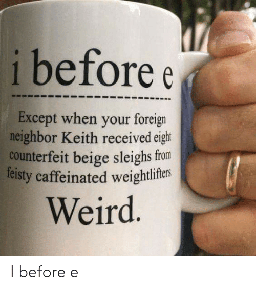 Funny, Weird, and Keith: i before e  Except when your foreign  neighbor Keith received eight  counterfeit beige sleighs from  feisty caffeinated weightliftes  Weird I before e