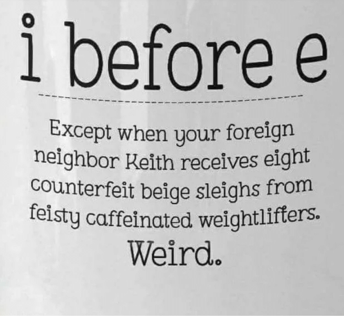 Weird, Keith, and Feisty: i before e  xcept when your foreign  neighbor Keith receives eight  counterfeit beige sleighs from  feisty caffeinated w  eightlifters.  Weird.