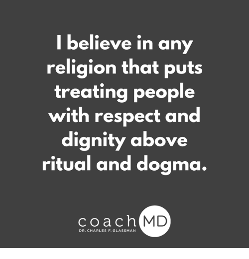 Memes, Respect, and Religion: I believe in any  religion that puts  treating people  with respect and  dignity above  ritual and dogma.  coachh  MD  DR. CHARLES F. GLASSMAN