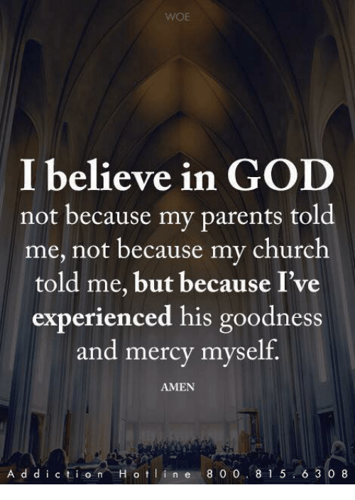 Church, God, and Memes: I believe in GOD  not because my parents told  me, not because my church  told me, but because I've  experienced his goodness  and mercy myself.  AMEN  A d d iction H oin e 8 0 0 8 1 56 3 0 8
