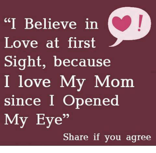 """Love, At First Sight, and Mom: """"I Believe in  Love at first  Sight, because  I love My Mom  since I Opened  My Eye  Share if you agree"""