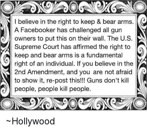 Memes, Supreme, and Supreme Court: I believe in the right to keep & bear arms.  A Facebooker has challenged all gun  owners to put this on their wall. The U. S  Supreme Court has affirmed the right to  keep and bear arms is a fundamental  right of an individual. If you believe in the  3 2nd Amendment, and you are not afraid  to show it, re-post this!!! Guns don't kill  people, people kill people ~Hollywood