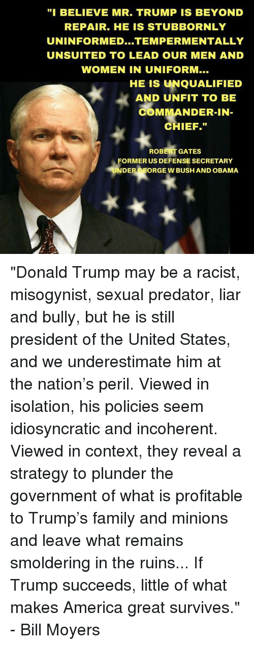 "America, Donald Trump, and Family: ""I BELIEVE MR. TRUMP IS BEYOND  REPAIR. HE IS STUBBORNLY  UNINFORMED...TEMPER MENTALLY  UNSUITED TO LEAD OUR MEN AND  WOMEN IN UNIFORM...  HE IS UNQUALIFIED  AND UNFIT TO BE  COMMANDER-IN  CHIEF.""  ROBERT GATES  FORMER US DEFENSE SECRETARY  UNDER  ORGE W BUSH AND OBAMA ""Donald Trump may be a racist, misogynist, sexual predator, liar and bully, but he is still president of the United States, and we underestimate him at the nation's peril. Viewed in isolation, his policies seem idiosyncratic and incoherent. Viewed in context, they reveal a strategy to plunder the government of what is profitable to Trump's family and minions and leave what remains smoldering in the ruins...  If Trump succeeds, little of what makes America great survives."" - Bill Moyers"