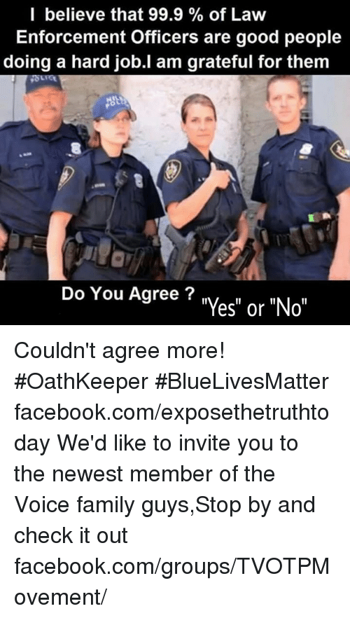"Family Guy, Memes, and The Voice: I believe that 99.9 of Law  Enforcement Officers are good people  doing a hard job.I am grateful for them  Do You Agree?  es"" or ""No"" Couldn't agree more! #OathKeeper #BlueLivesMatter facebook.com/exposethetruthtoday  We'd like to invite you to the newest member of the Voice family guys,Stop by and check it out facebook.com/groups/TVOTPMovement/"