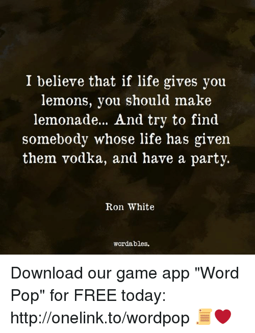 """Life, Party, and Pop: I believe that if life gives you  lemons, you should make  lemonade.. . And try to find  somebody whose life has given  them vodka, and have a party.  Ron White  wordables. Download our game app """"Word Pop"""" for FREE today: http://onelink.to/wordpop 📜❤️"""
