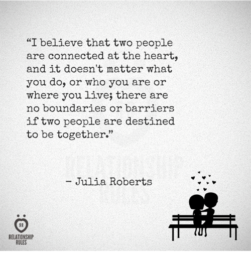 "Connected, Heart, and Live: ""I believe that two people  are connected at the heart,  and it doesn't matter what  you do, or who you are or  where you live; there are  no boundaries or barriers  if two people are destined  to be together""  Julia Roberts  RELATIONSHIP  RULES"
