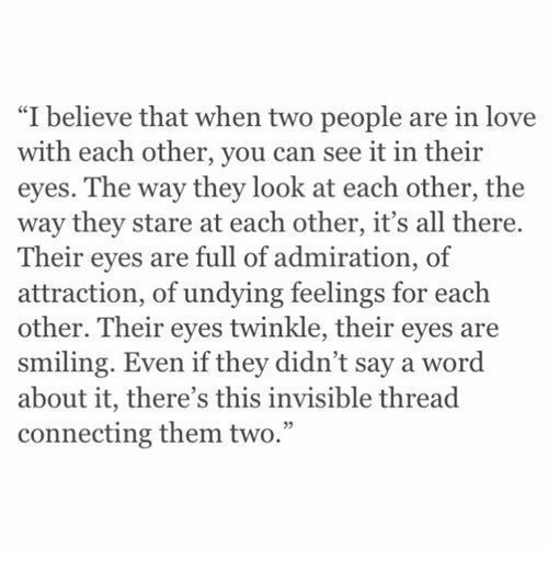 """Love, Word, and Admiration: """"I believe that when two people are in love  with each other, you can see it in their  eyes. The way they look at each other, the  way they stare at each other, it's all there.  Their eyes are full of admiration, of  attraction, of undying feelings for each  other. Their eyes twinkle, their eyes are  smiling. Even if they didn't say a word  about it, there's this invisible thread  connecting them two."""""""