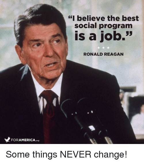 "Memes, Best, and Change: I believe the best  social program  Gf  is a job.'""  RONALD REAGAN  FORAMERICA.org Some things NEVER change!"