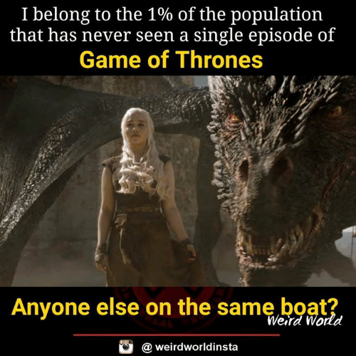 Game of Thrones, Memes, and Weird: I belong to the 1% of the population  that has never seen a single episode of  Game of Thrones  es  Anyone else on the same boat?  Weird World  @ weirdworldinsta