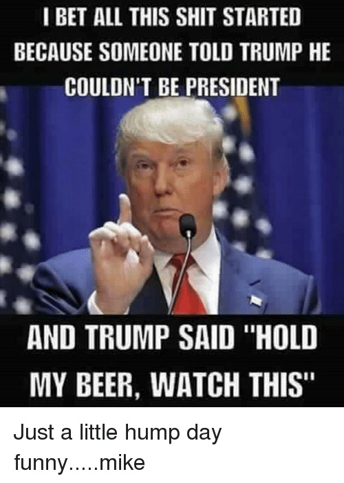 i bet all this shit started because someone told trump 6444892 ✅ 25 best memes about funny mike funny mike memes