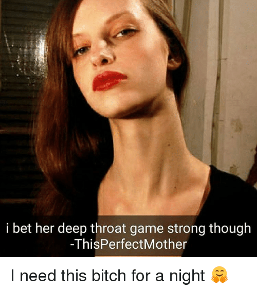 I Bet, Memes, and 🤖: i bet her deep throat game strong though  ThisPerfectMother I need this bitch for a night 🤗