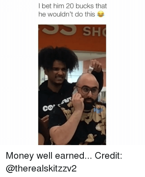 I Bet, Memes, and Money: I bet him 20 bucks that  he wouldn't do this Money well earned... Credit: @therealskitzzv2