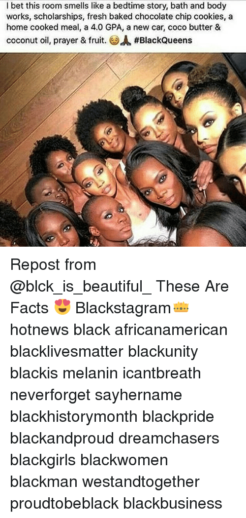 Baked, Beautiful, and Black Lives Matter: I bet this room smells like a bedtime story, bath and body  works, scholarships, fresh baked chocolate chip cookies, a  home cooked meal, a 4.0 GPA, a new car, coco butter &  coconut oil, prayer & fruit. OA#BlackQueens Repost from @blck_is_beautiful_ These Are Facts 😍 Blackstagram👑 hotnews black africanamerican blacklivesmatter blackunity blackis melanin icantbreath neverforget sayhername blackhistorymonth blackpride blackandproud dreamchasers blackgirls blackwomen blackman westandtogether proudtobeblack blackbusiness