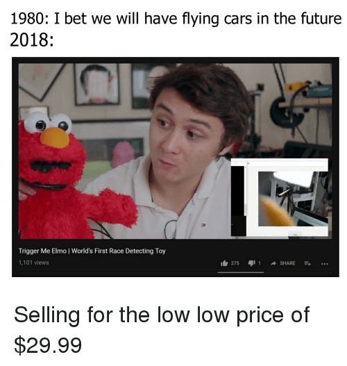 I Bet We Will Have Flying Cars In The Future 1980 2018 Trigger Me Elmo World S First Race Detecting Toy 1101 Views 275 Ajil Share Cars Meme On Me Me