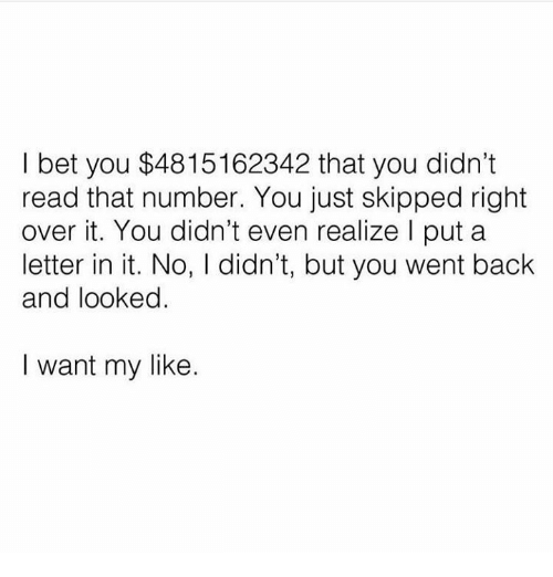 I Bet, Memes, and Back: I bet you $4815162342 that you didn't  read that number. You just skipped right  over it. You didn't even realize I put a  letter in it. No, I didn't, but you went back  and looked.  I want my like.