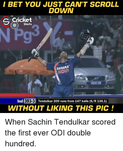 I Bet, Memes, and Cricket: I BET YOU JUST CAN'T SCROLL  DOWN  G Cricket  O Shots  SAHARA  NDIR  Ind  393-3 Tendulkar 20  WITHOUT LIKING THIS PIC! When Sachin Tendulkar scored the first ever ODI double hundred.