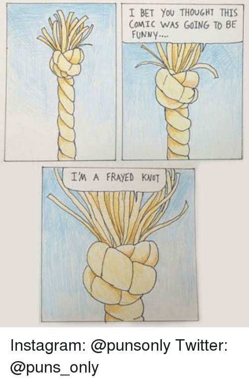 Funny, I Bet, and Instagram: I BET YoU THOUGHT THIS  COMIC WAS GOING TO BE  FUNNY.  I'M A FRAYED KNOT Instagram: @punsonly Twitter: @puns_only