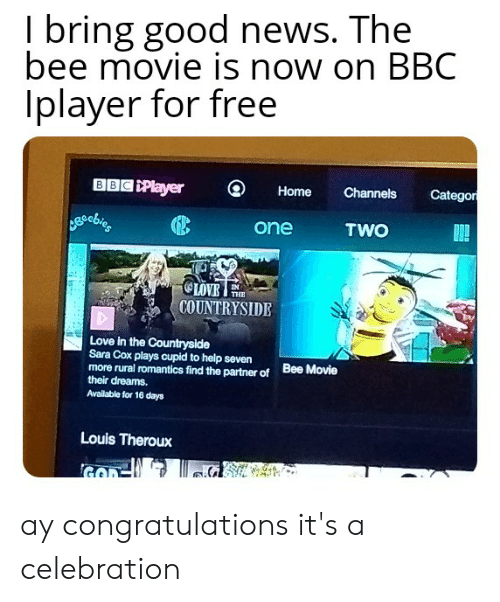 Bee Movie, Love, and News: I bring good news. The  bee movie is now on BBC  Iplayer for free  BBC Player  Categor  Channels  Home  TWO  one  OLOVE  COUNTRYSIDE  THE  Love in the Countryside  Sara Cox plays cupid to help seven  more rural romantics find the partner of  their dreams.  Bee Movie  Available for 16 days  Louis Theroux ay congratulations it's a celebration