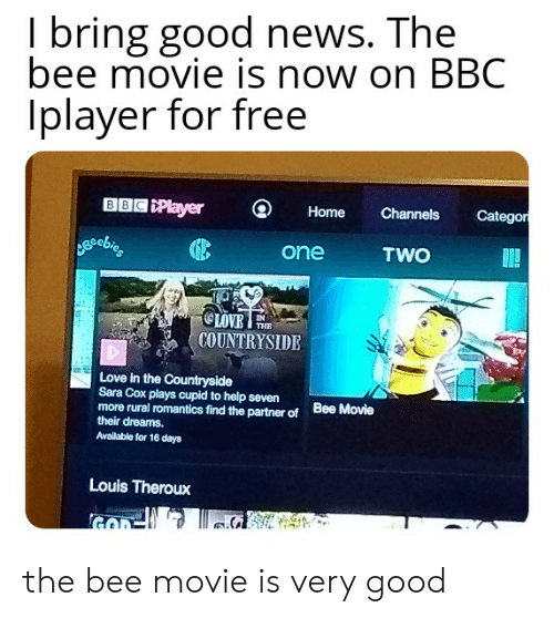 Bee Movie, Love, and News: I bring good news. The  bee movie is now on BBC  Iplayer for free  BBC Player  Categor  Channels  Home  TWO  one  OLOVE  COUNTRYSIDE  THE  Love in the Countryside  Sara Cox plays cupid to help seven  more rural romantics find the partner of  their dreams.  Bee Movie  Available for 16 days  Louis Theroux the bee movie is very good
