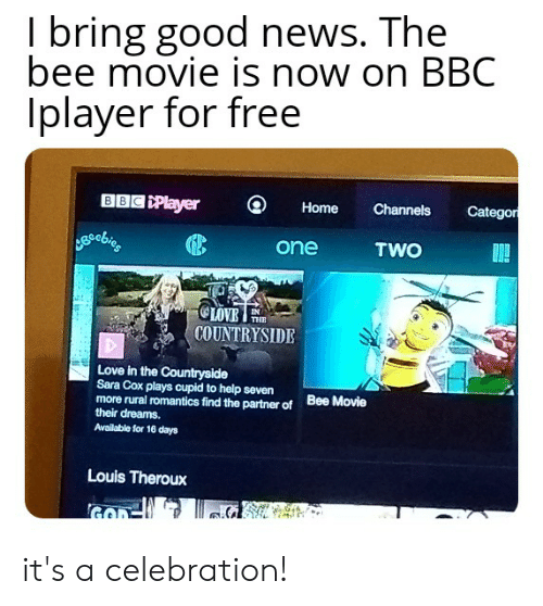 Bee Movie, Love, and News: I bring good news. The  bee movie is now on BBC  Iplayer for free  BBC Player  Categor  Channels  Home  TWO  one  OLOVE  COUNTRYSIDE  THE  Love in the Countryside  Sara Cox plays cupid to help seven  more rural romantics find the partner of  their dreams.  Bee Movie  Available for 16 days  Louis Theroux it's a celebration!