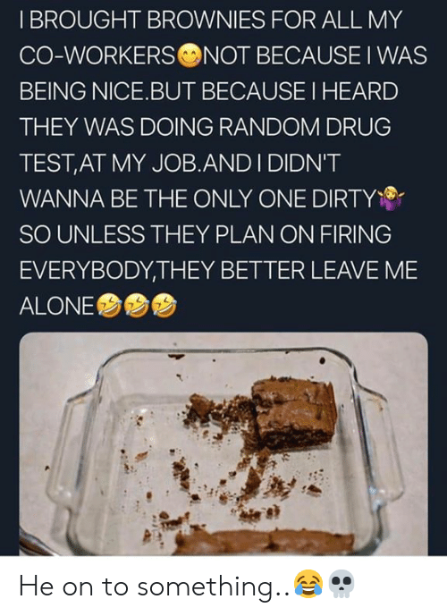Being Alone, Dirty, and Test: I BROUGHT BROWNIES FOR ALL MY  CO-WORKERS NOT BECAUSE I WAS  BEING NICE.BUT BECAUSE I HEARD  THEY WAS DOING RANDOM DRUG  TEST,AT MY JOB.AND I DIDN'T  WANNA BE THE ONLY ONE DIRTY  SO UNLESS THEY PLAN ON FIRING  EVERYBODY,THEY BETTER LEAVE ME  ALONE  7 He on to something..😂💀