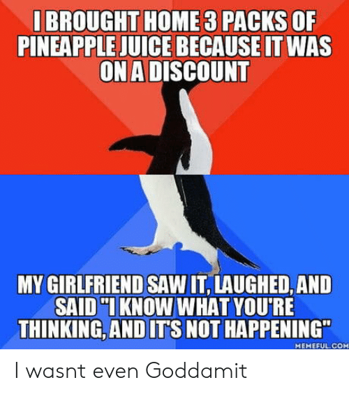"""Juice, Saw, and Home: I BROUGHT HOME 3 PACKS OF  PINEAPPLE JUICE BECAUSE IT WAS  ON A DISCOUNT  MY GIRLFRIEND SAW IT, LAUGHED, AND  SAID KNOW WHAT YOU'RE  THINKING,AND ITS NOT HAPPENING""""  MEMEFUL.COM I wasnt even Goddamit"""
