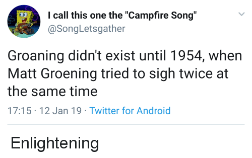 """Android, Twitter, and Time: I call this one the """"Campfire Song""""  @SongLetsgather  Groaning didn't exist until 1954, when  Matt Groening tried to sigh twice at  the same time  17:15 12 Jan 19 Twitter for Android"""