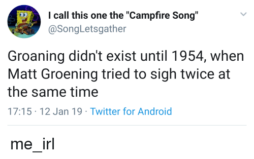 "Android, Twitter, and Time: I call this one the ""Campfire Song""  @SongLetsgather  Groaning didn't exist until 1954, when  Matt Groening tried to sigh twice at  the same time  17:15 12 Jan 19 Twitter for Android"