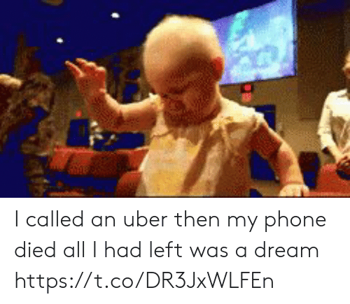 me.me: I called an uber then my phone died all I had left was a dream https://t.co/DR3JxWLFEn