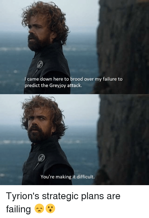 Memes, Failure, and I Came: I came down here to brood over my failure to  predict the Greyjoy attack.  You're making it difficult. Tyrion's strategic plans are failing 😞😮
