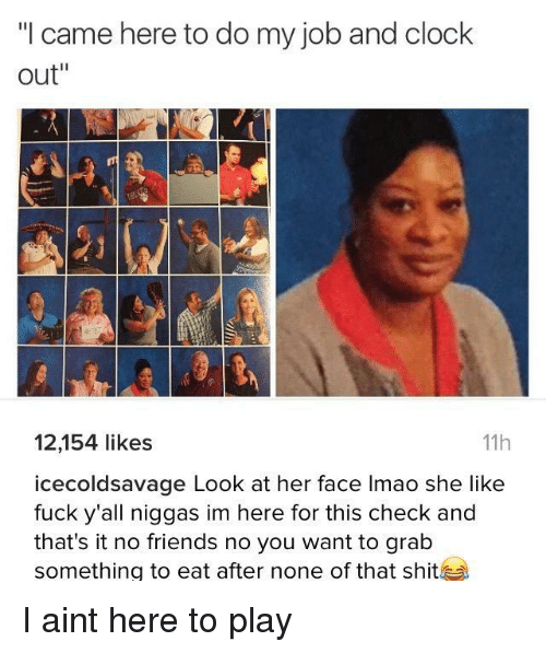 """Clock, Friends, and Lmao: """"I came here to do my job and clock  out""""  12,154 likes  icecoldsavage Look at her face lmao she like  fuck y'all niggas im here for this check and  that's it no friends no you want to grab  something to eat after none of that shit  11h I aint here to play"""